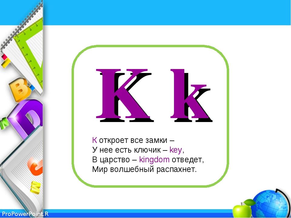 K k К откроет все замки – У нее есть ключик – key, В царство – kingdom отведе...