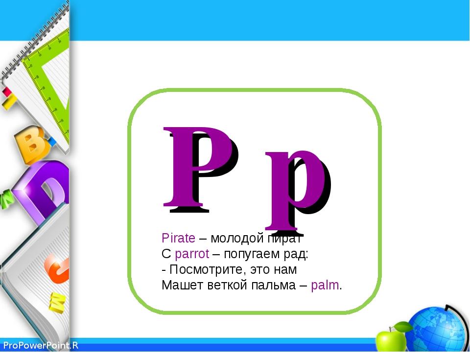 P p Pirate – молодой пират С parrot – попугаем рад: - Посмотрите, это нам Маш...