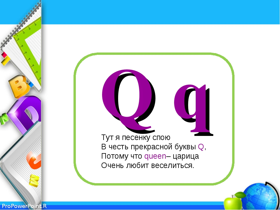 Q q Тут я песенку спою В честь прекрасной буквы Q, Потому что queen– царица О...