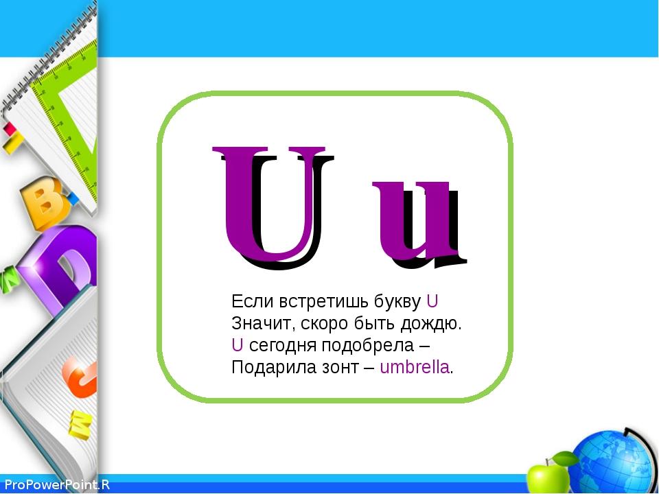 U u Если встретишь букву U Значит, скоро быть дождю. U сегодня подобрела – По...
