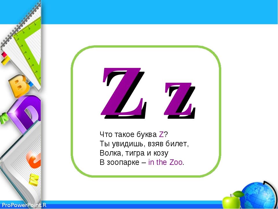 Z z Что такое буква Z? Ты увидишь, взяв билет, Волка, тигра и козу В зоопарке...