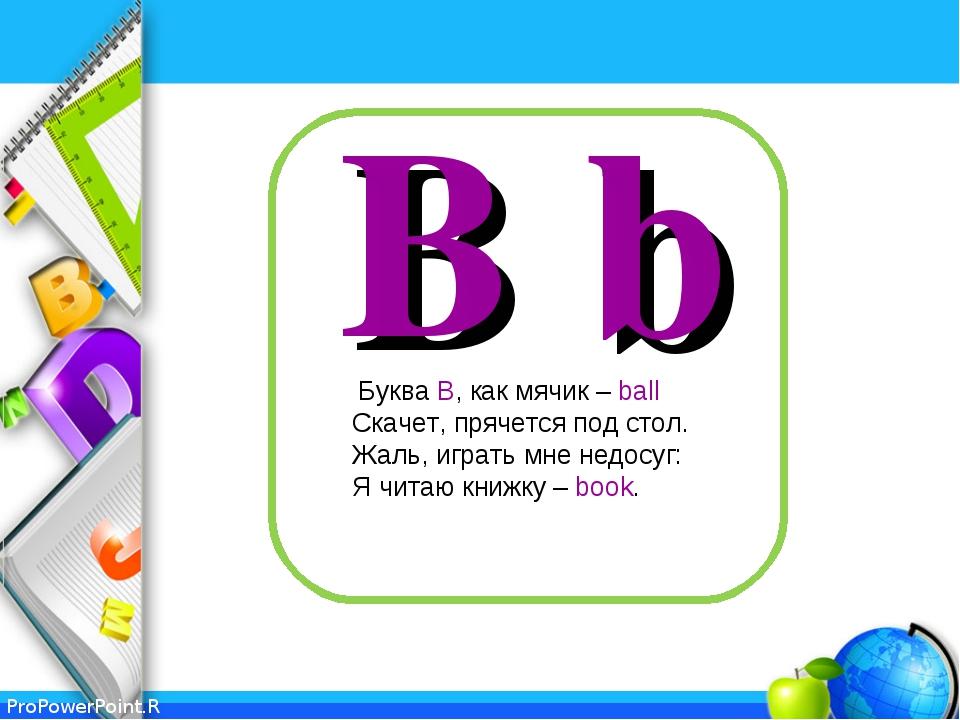 B b Буква В, как мячик – ball Скачет, прячется под стол. Жаль, играть мне нед...
