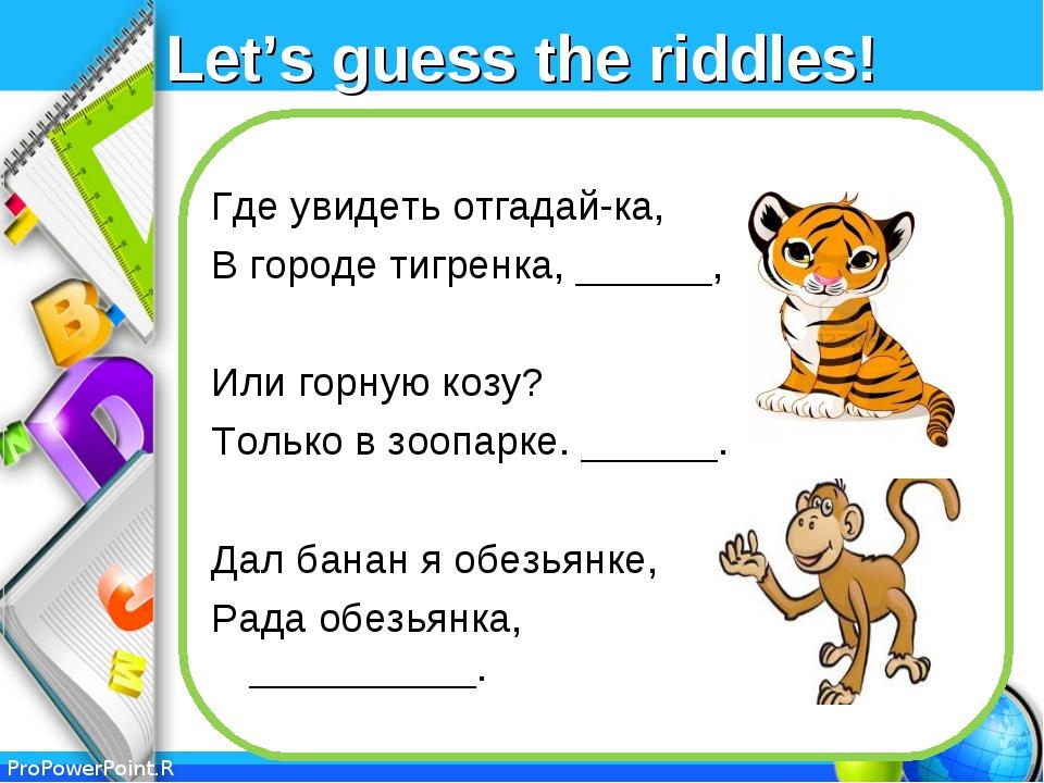 Let's guess the riddles! Где увидеть отгадай-ка, В городе тигренка, ______, И...