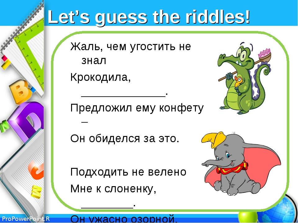 Let's guess the riddles! Жаль, чем угостить не знал Крокодила, _____________....