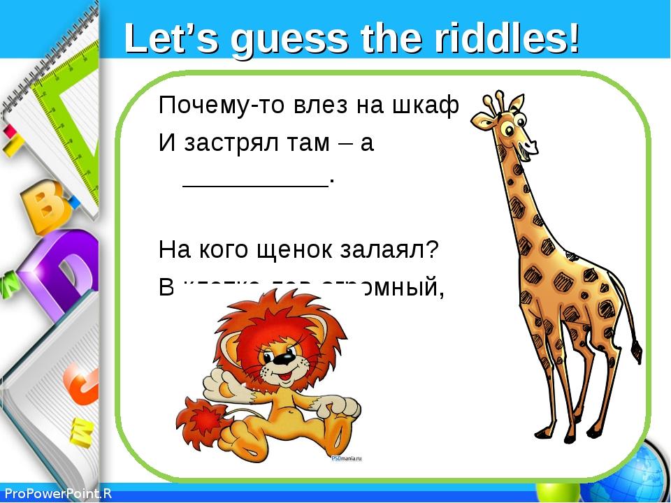 Let's guess the riddles! Почему-то влез на шкаф И застрял там – а __________....