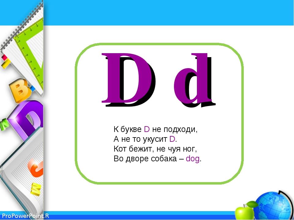 D d К букве D не подходи, А не то укусит D. Кот бежит, не чуя ног, Во дворе с...