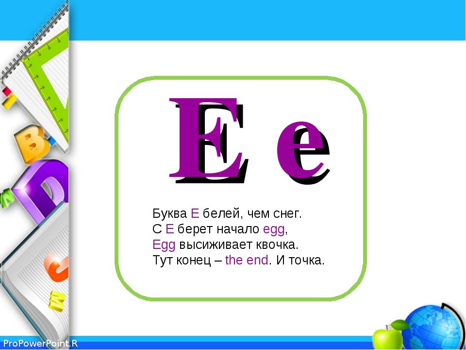 E e Буква Е белей, чем снег. С Е берет начало egg, Egg высиживает квочка. Тут...