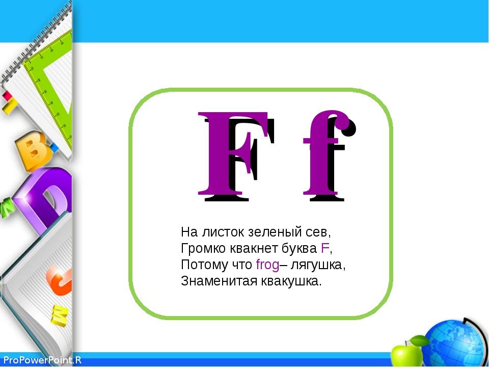 F f На листок зеленый сев, Громко квакнет буква F, Потому что frog– лягушка,...