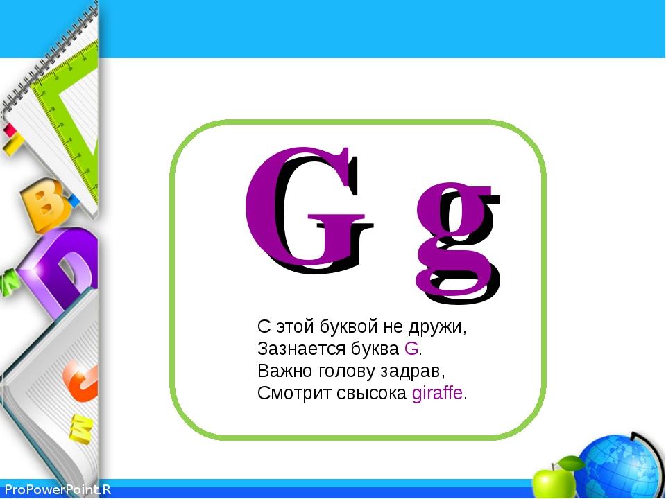 G g С этой буквой не дружи, Зазнается буква G. Важно голову задрав, Смотрит с...