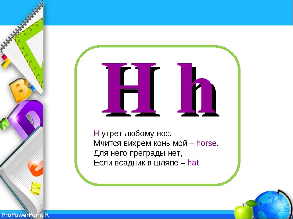 H h H утрет любому нос. Мчится вихрем конь мой – horse. Для него преграды нет...