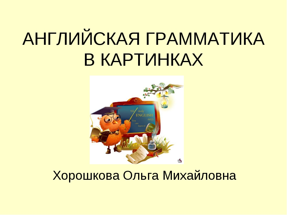 АНГЛИЙСКАЯ ГРАММАТИКА В КАРТИНКАХ Хорошкова Ольга Михайловна