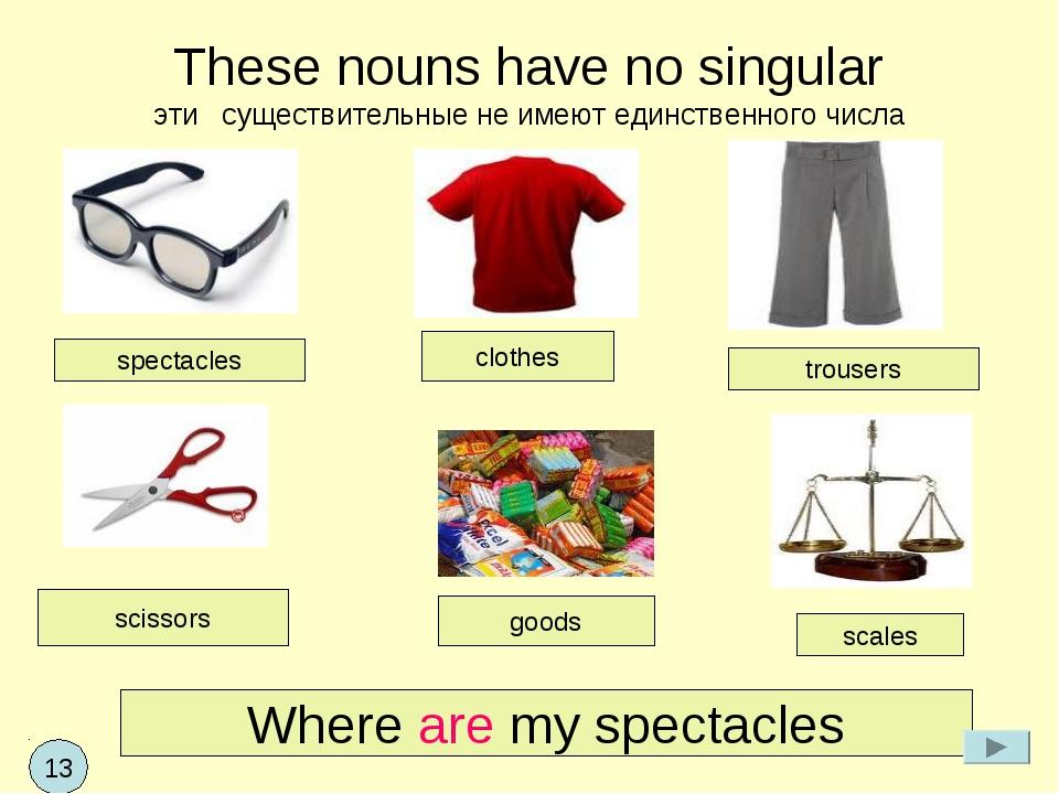 These nouns have no singular эти существительные не имеют единственного числа...