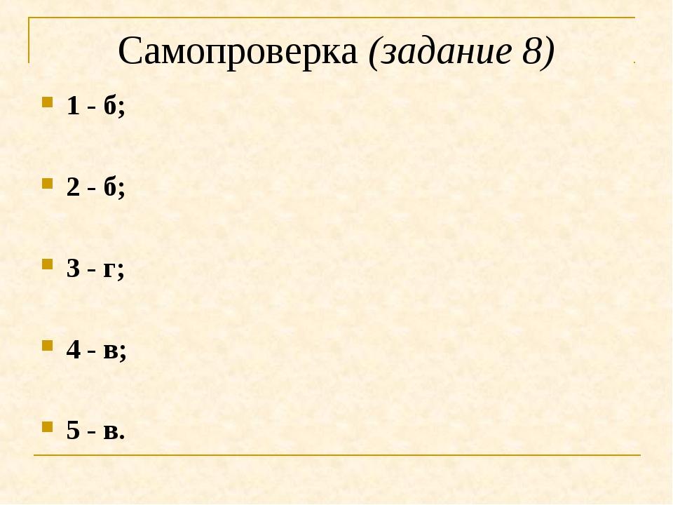 Самопроверка (задание 8) 1 - б; 2 - б; 3 - г; 4 - в; 5 - в.