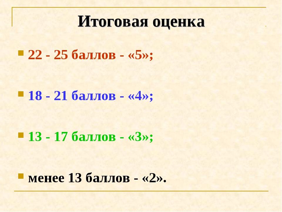 Итоговая оценка 22 - 25 баллов - «5»; 18 - 21 баллов - «4»; 13 - 17 баллов -...