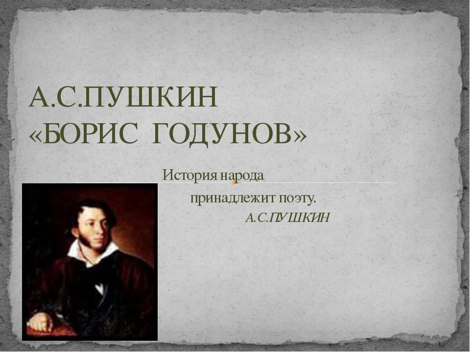 А.С.ПУШКИН «БОРИС ГОДУНОВ» История народа принадлежит поэту. А.С.ПУШКИН