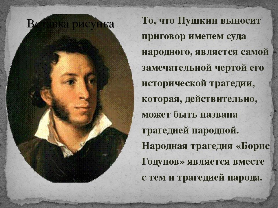 То, что Пушкин выносит приговор именем суда народного, является самой замечат...