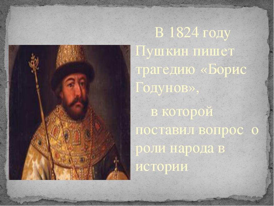 В 1824 году Пушкин пишет трагедию «Борис Годунов», в которой поставил вопрос...