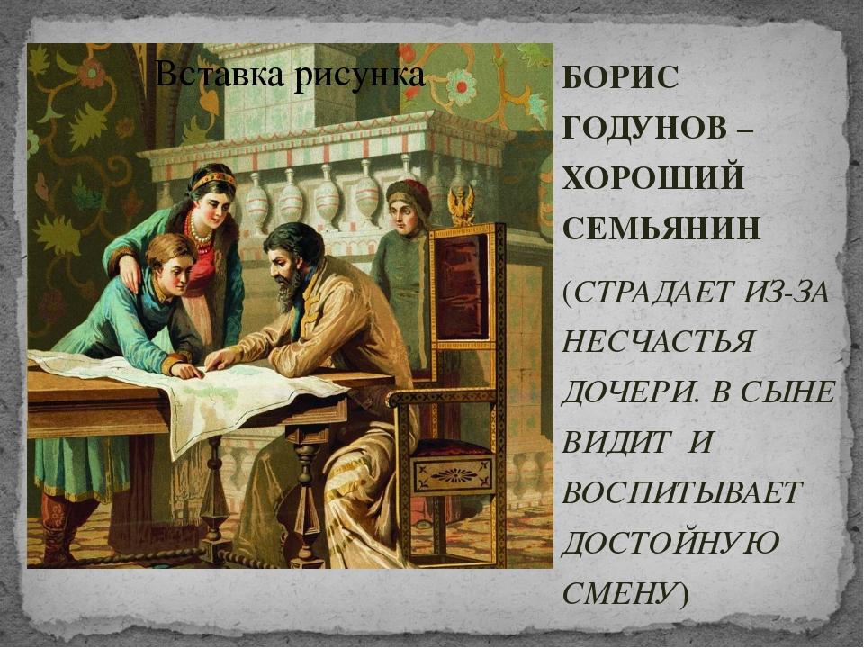 БОРИС ГОДУНОВ – ХОРОШИЙ СЕМЬЯНИН (СТРАДАЕТ ИЗ-ЗА НЕСЧАСТЬЯ ДОЧЕРИ. В СЫНЕ ВИД...