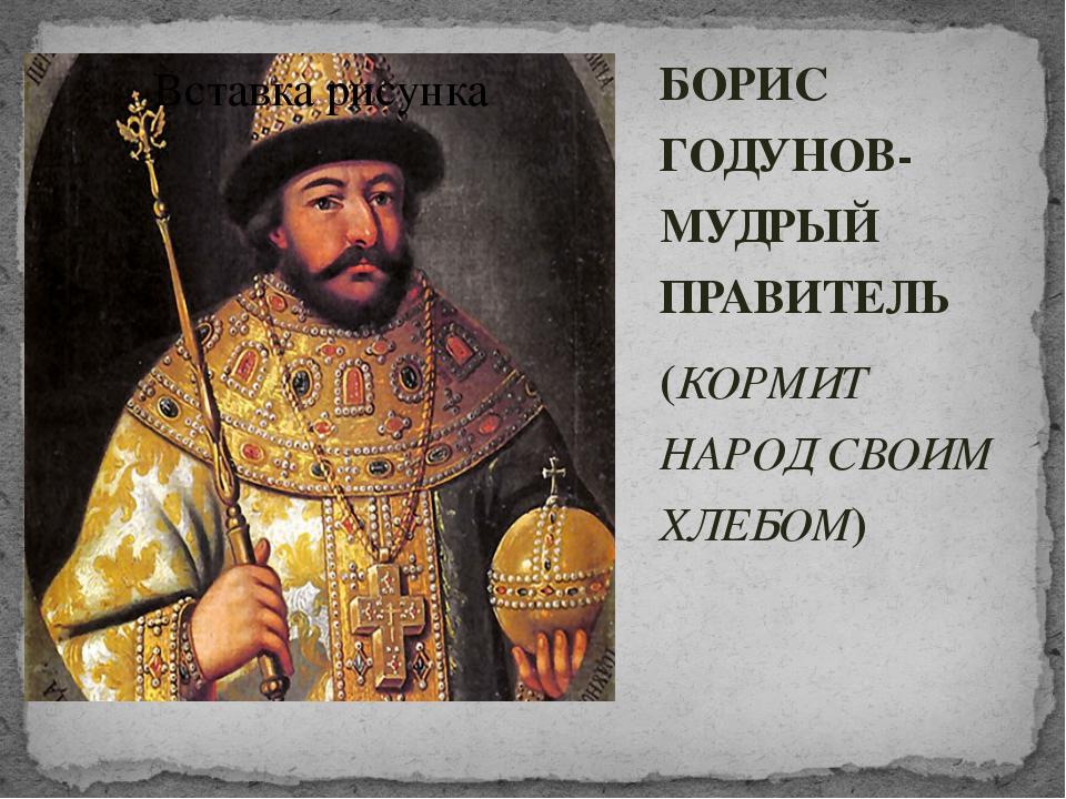 БОРИС ГОДУНОВ- МУДРЫЙ ПРАВИТЕЛЬ (КОРМИТ НАРОД СВОИМ ХЛЕБОМ)