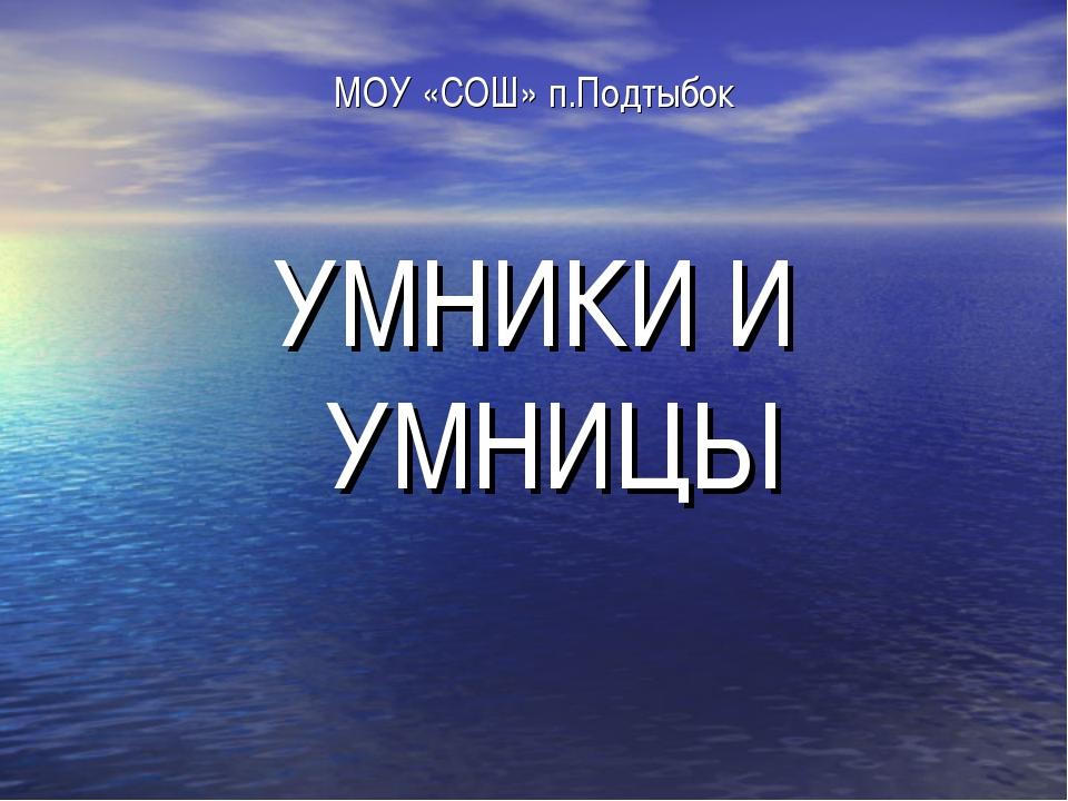 МОУ «СОШ» п.Подтыбок УМНИКИ И УМНИЦЫ