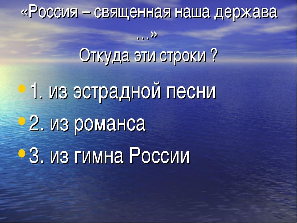 «Россия – священная наша держава …» Откуда эти строки ? 1. из эстрадной песни...