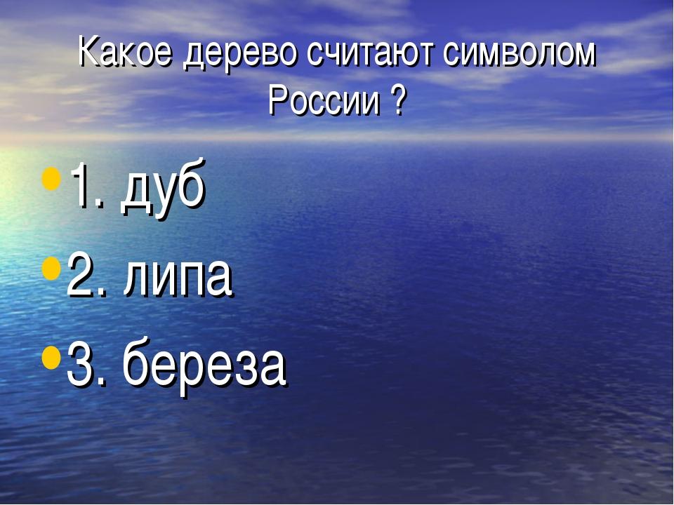 Какое дерево считают символом России ? 1. дуб 2. липа 3. береза
