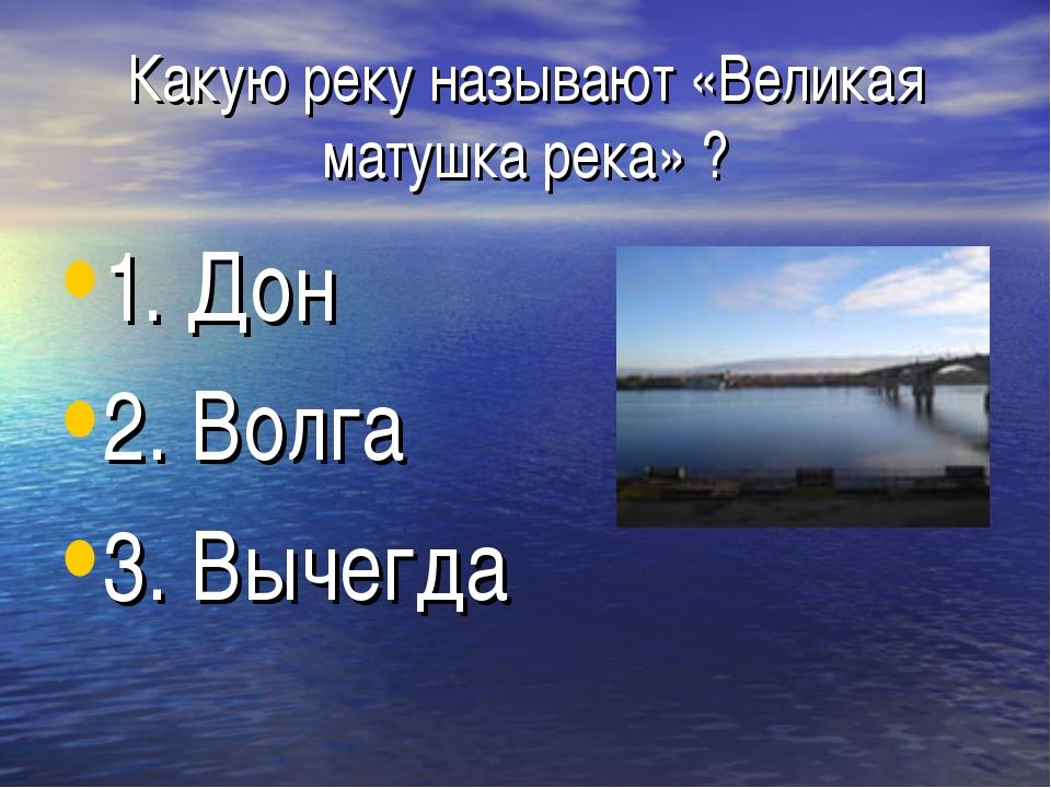 Какую реку называют «Великая матушка река» ? 1. Дон 2. Волга 3. Вычегда