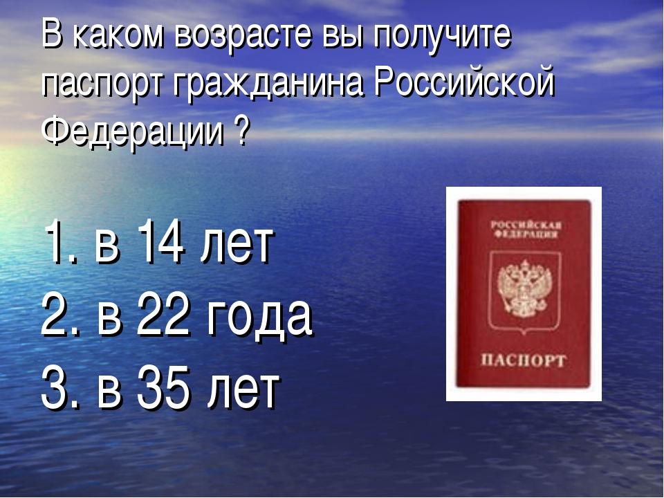 В каком возрасте вы получите паспорт гражданина Российской Федерации ? 1. в 1...