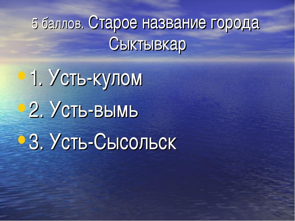5 баллов. Старое название города Сыктывкар 1. Усть-кулом 2. Усть-вымь 3. Усть...