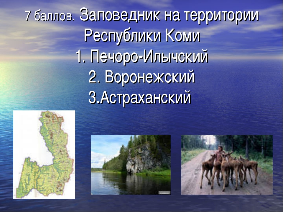 7 баллов. Заповедник на территории Республики Коми 1. Печоро-Илычский 2. Воро...