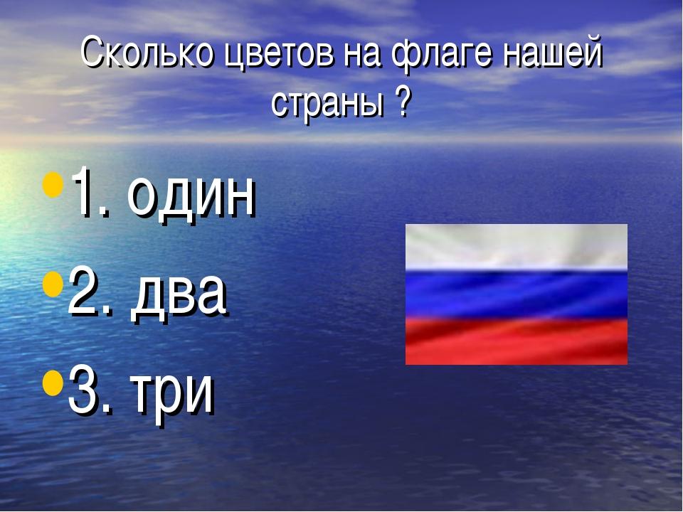 Сколько цветов на флаге нашей страны ? 1. один 2. два 3. три