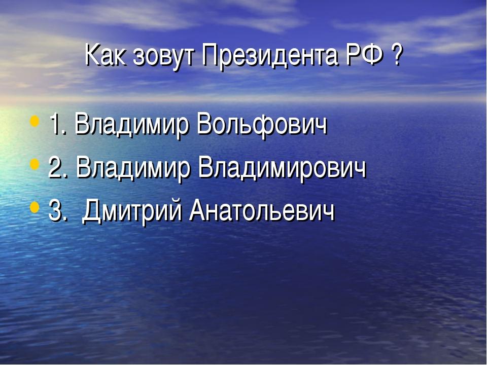 Как зовут Президента РФ ? 1. Владимир Вольфович 2. Владимир Владимирович 3. Д...
