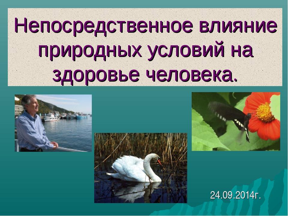 Непосредственное влияние природных условий на здоровье человека.  24.09.2014г. 5a2d763fb09