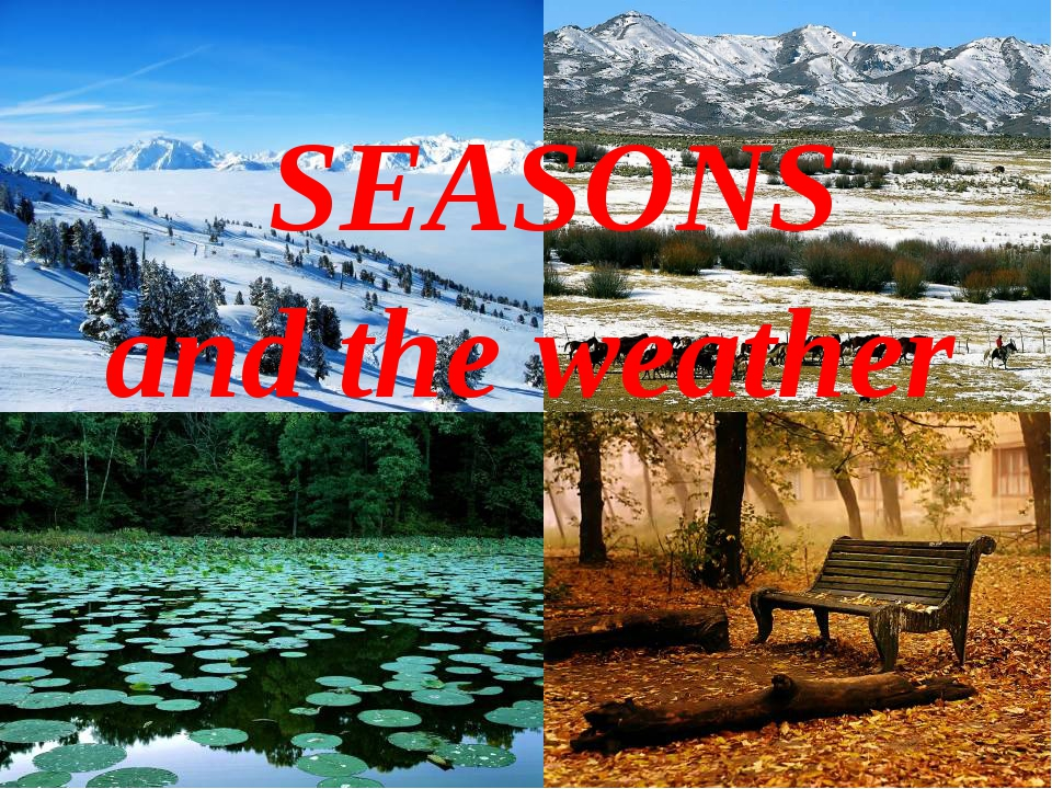 SEASONS and the weather . .