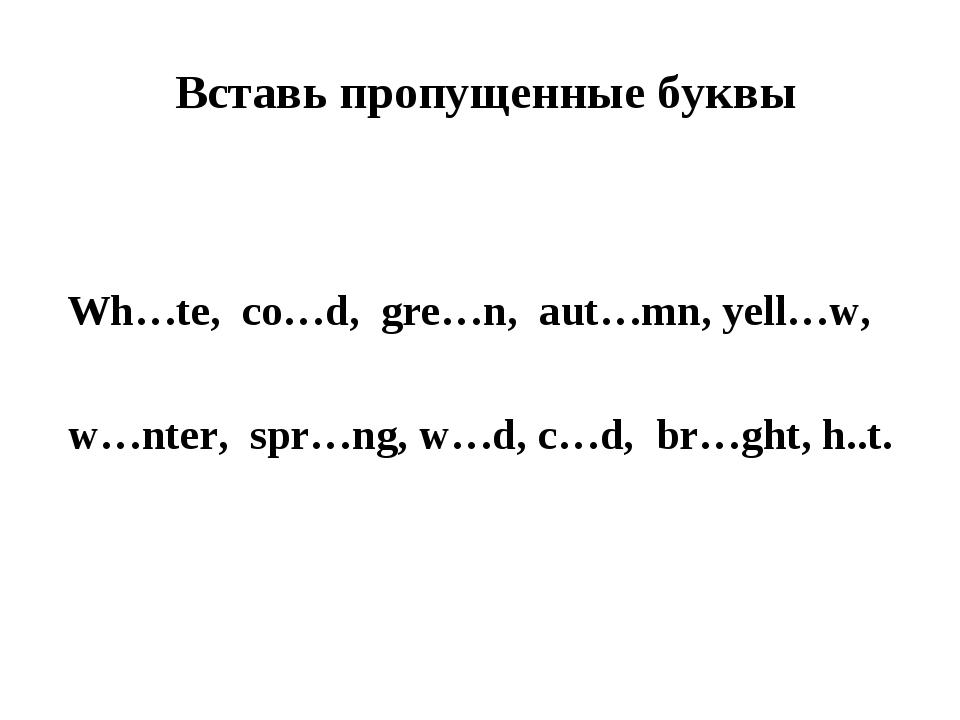 Вставь пропущенные буквы  Wh…te, co…d, gre…n, aut…mn, yell…w, w…nter, spr…n...