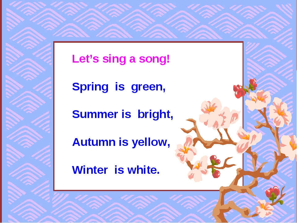 Let's sing a song! Spring is green, Summer is bright, Autumn is yellow, Winte...
