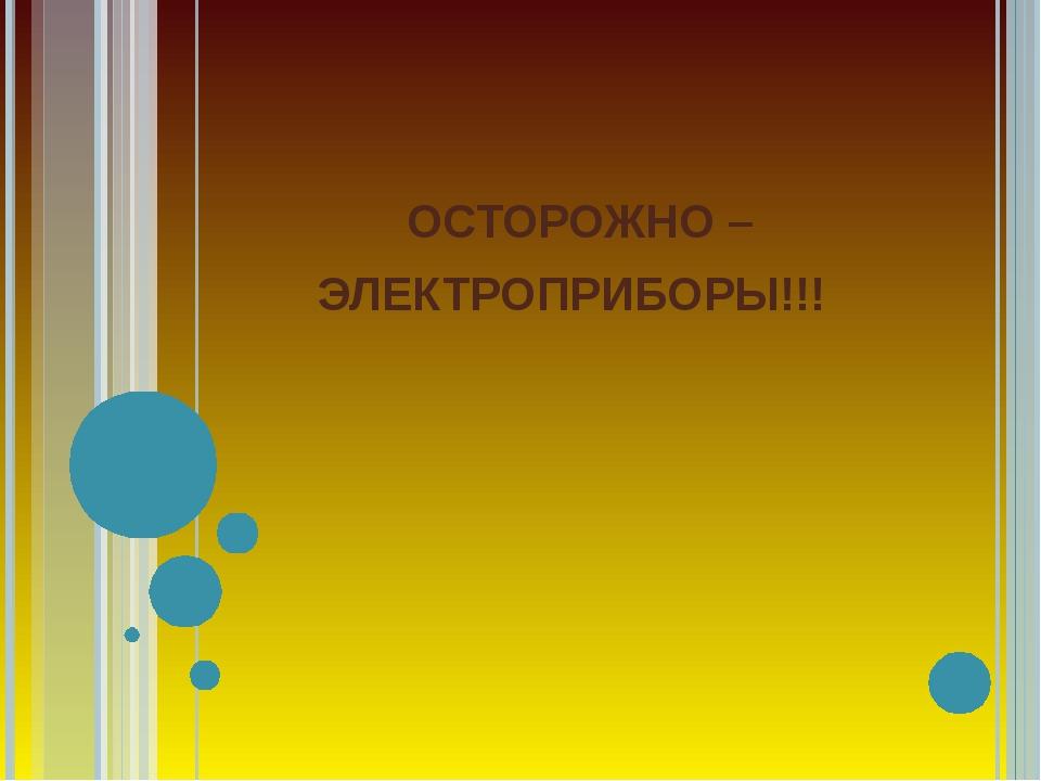 ОСТОРОЖНО – ЭЛЕКТРОПРИБОРЫ!!!