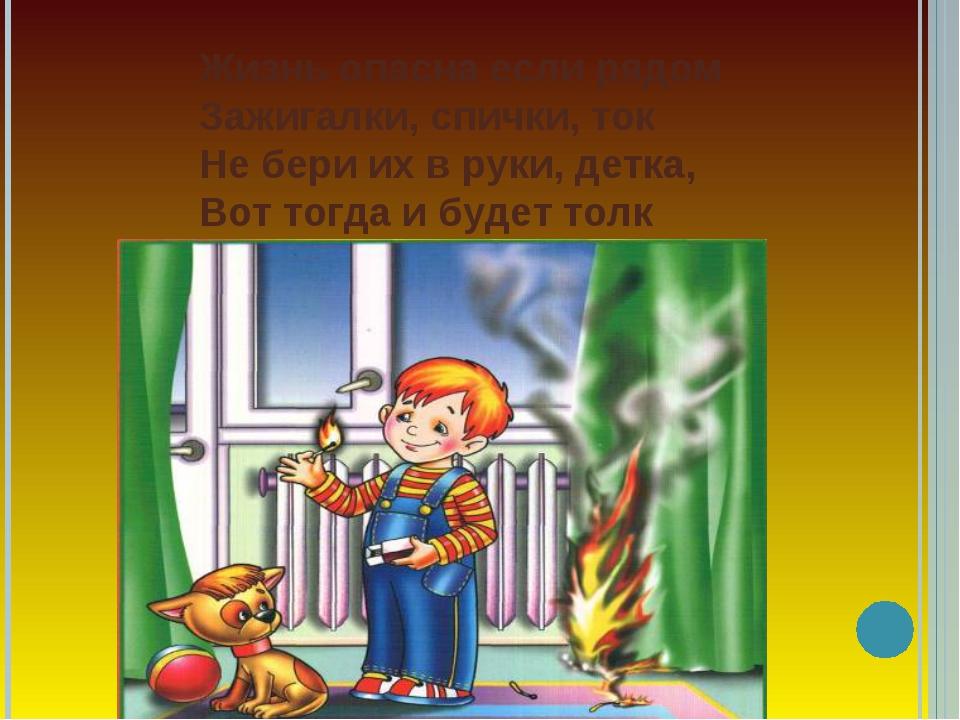 Жизнь опасна если рядом Зажигалки, спички, ток Не бери их в руки, детка, Вот...