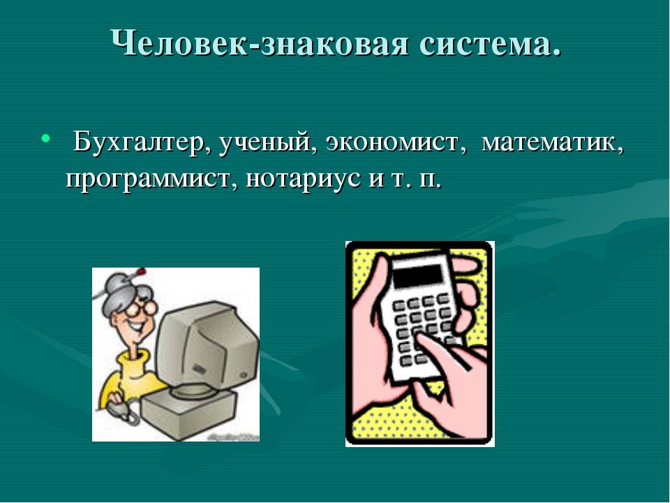 Человек-знаковая система. Бухгалтер, ученый, экономист, математик, программис...