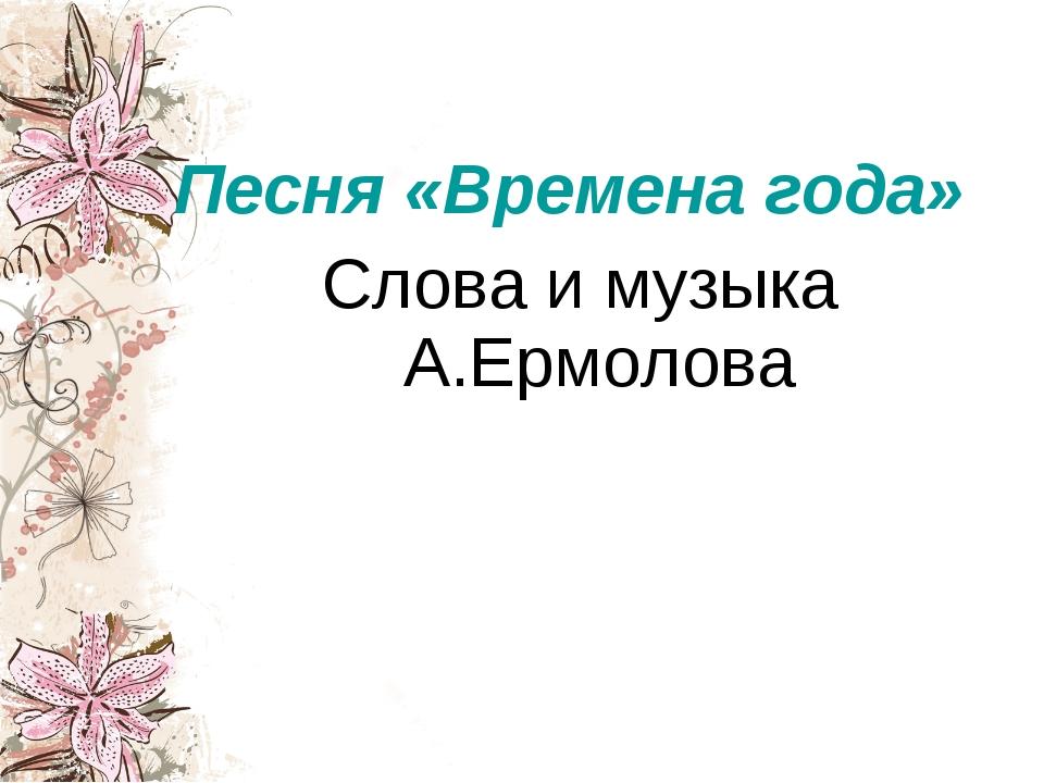 Песня «Времена года» Слова и музыка А.Ермолова