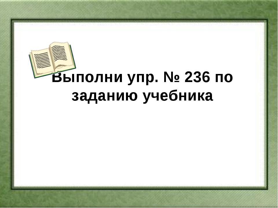 Выполни упр. № 236 по заданию учебника