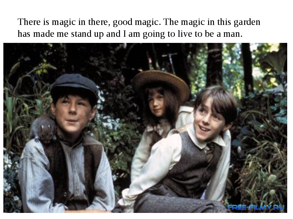 There is magic in there, good magic. The magic in this garden has made me sta...
