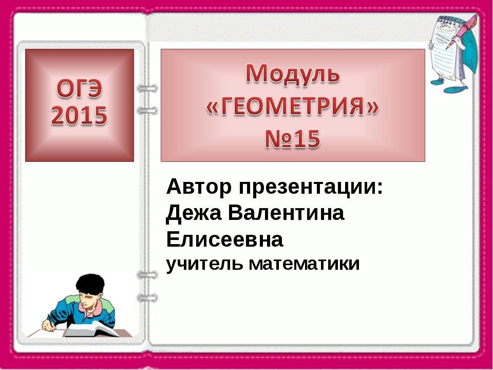 Автор презентации: Дежа Валентина Елисеевна учитель математики