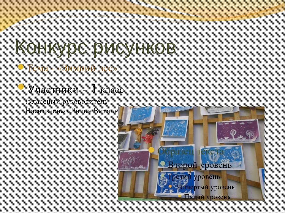 Конкурс рисунков Тема - «Зимний лес» Участники - 1 класс (классный руководите...
