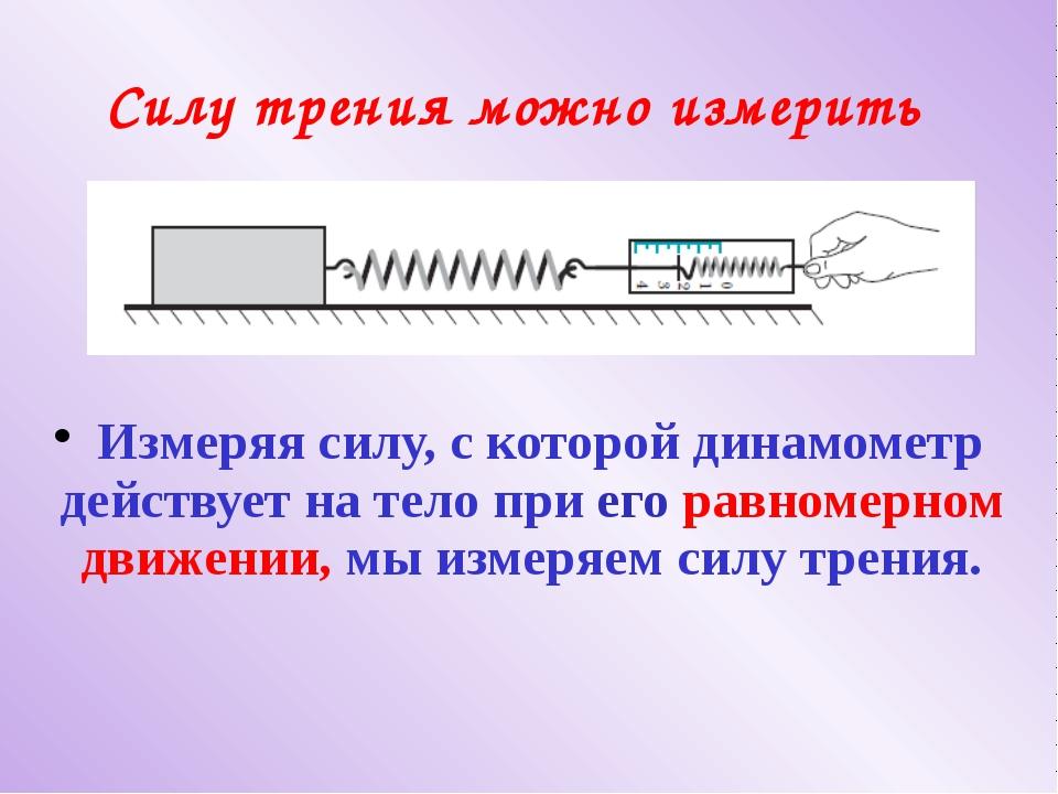 Силу трения можно измерить Измеряя силу, с которой динамометр действует на те...