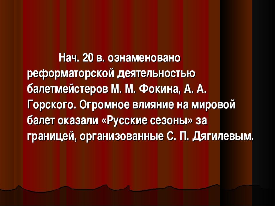 Нач. 20 в. ознаменовано реформаторской деятельностью балетмейстеров М. М. Фо...