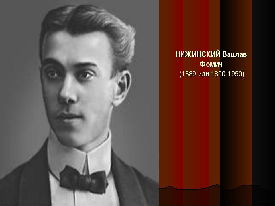 НИЖИНСКИЙ Вацлав Фомич (1889 или 1890-1950)