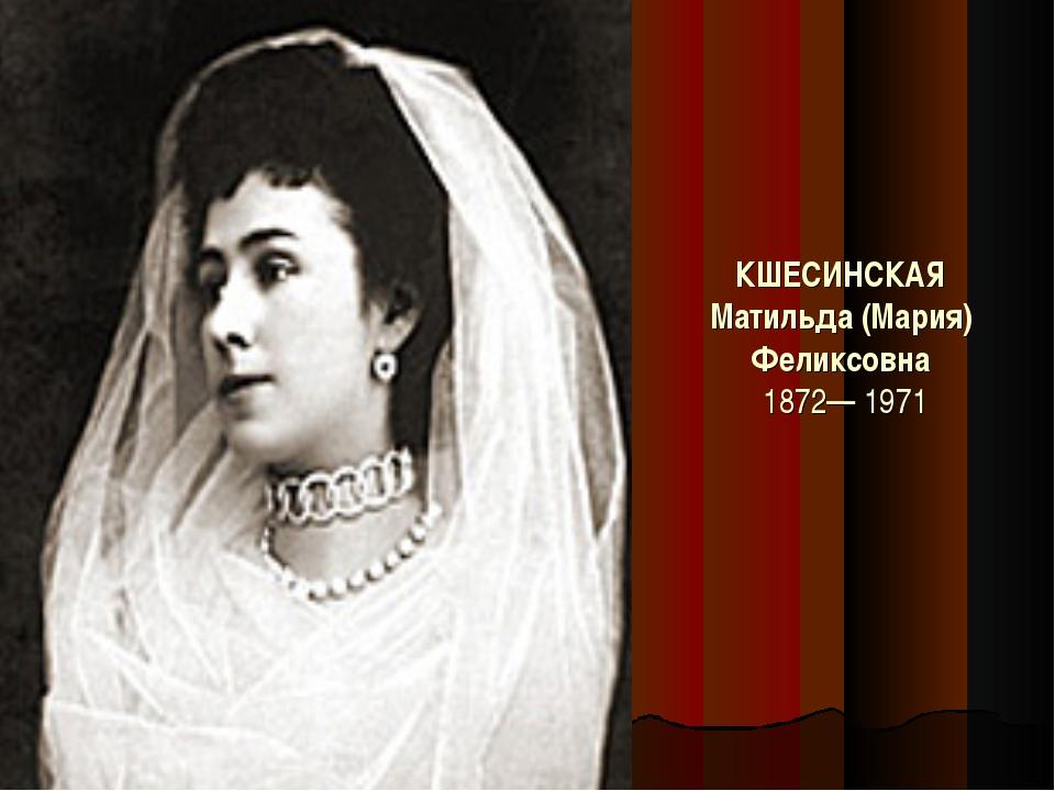 КШЕСИНСКАЯ Матильда (Мария) Феликсовна 1872— 1971