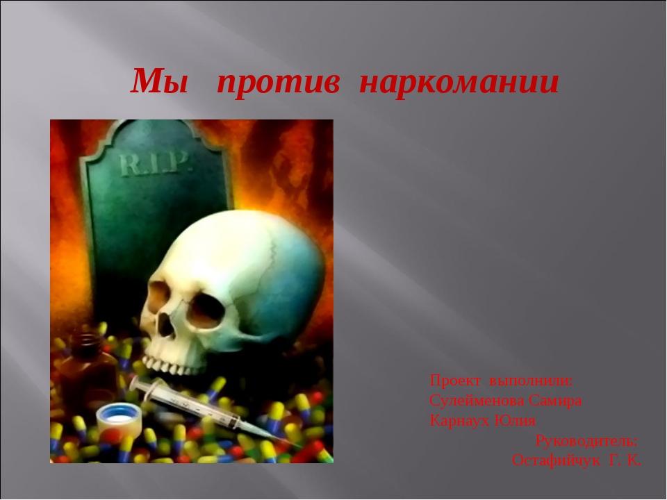 Мы против наркомании Проект выполнили: Сулейменова Самира Карнаух Юлия Руково...