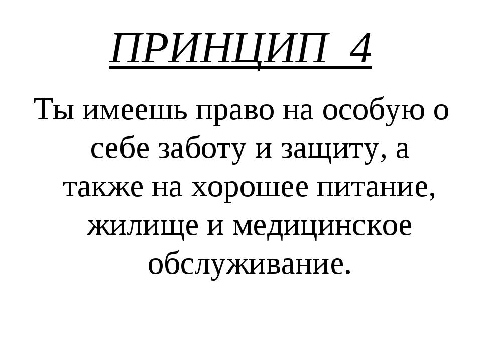 ПРИНЦИП 4 Ты имеешь право на особую о себе заботу и защиту, а также на хороше...